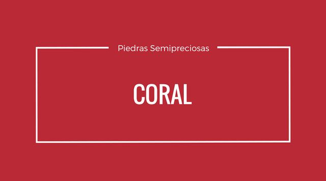 Coral. Propiedades, Características y Usos.